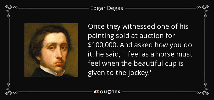Once they witnessed one of his painting sold at auction for $100,000. And asked how you do it, he said, 'I feel as a horse must feel when the beautiful cup is given to the jockey.' - Edgar Degas