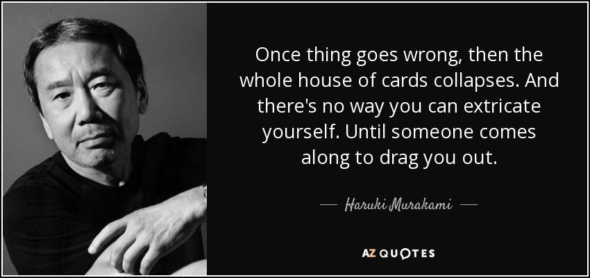 Once thing goes wrong, then the whole house of cards collapses. And there's no way you can extricate yourself. Until someone comes along to drag you out. - Haruki Murakami