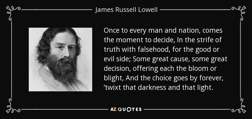 Once to every man and nation, comes the moment to decide, In the strife of truth with falsehood, for the good or evil side; Some great cause, some great decision, offering each the bloom or blight, And the choice goes by forever, 'twixt that darkness and that light. - James Russell Lowell