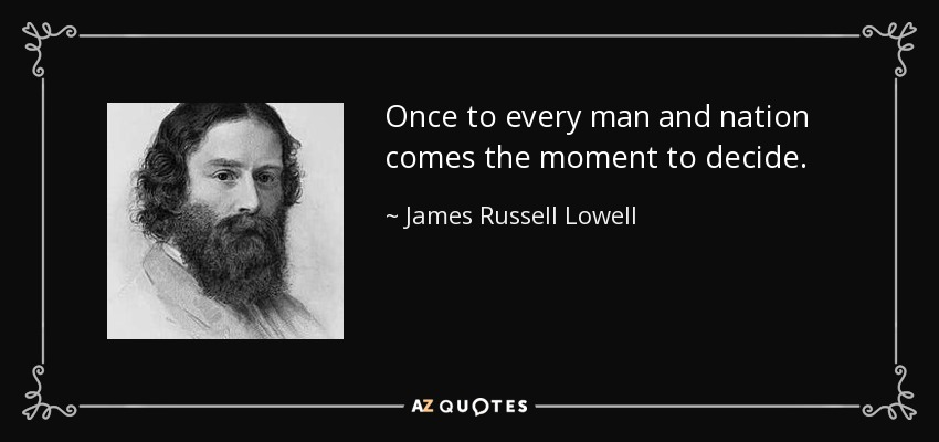Once to every man and nation comes the moment to decide. - James Russell Lowell