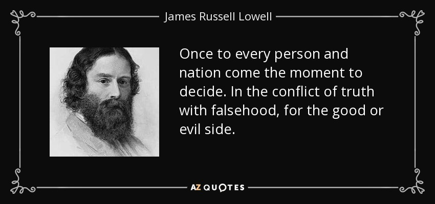 Once to every person and nation come the moment to decide. In the conflict of truth with falsehood, for the good or evil side. - James Russell Lowell