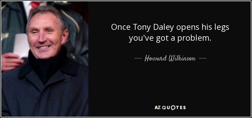 Once Tony Daley opens his legs you've got a problem. - Howard Wilkinson