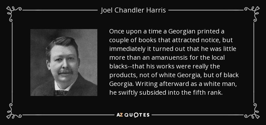Once upon a time a Georgian printed a couple of books that attracted notice, but immediately it turned out that he was little more than an amanuensis for the local blacks--that his works were really the products, not of white Georgia, but of black Georgia. Writing afterward as a white man, he swiftly subsided into the fifth rank. - Joel Chandler Harris