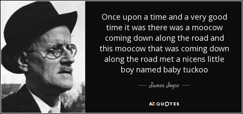 Once upon a time and a very good time it was there was a moocow coming down along the road and this moocow that was coming down along the road met a nicens little boy named baby tuckoo - James Joyce