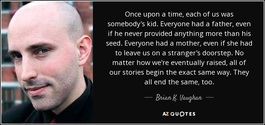Once upon a time, each of us was somebody's kid. Everyone had a father, even if he never provided anything more than his seed. Everyone had a mother, even if she had to leave us on a stranger's doorstep. No matter how we're eventually raised, all of our stories begin the exact same way. They all end the same, too. - Brian K. Vaughan