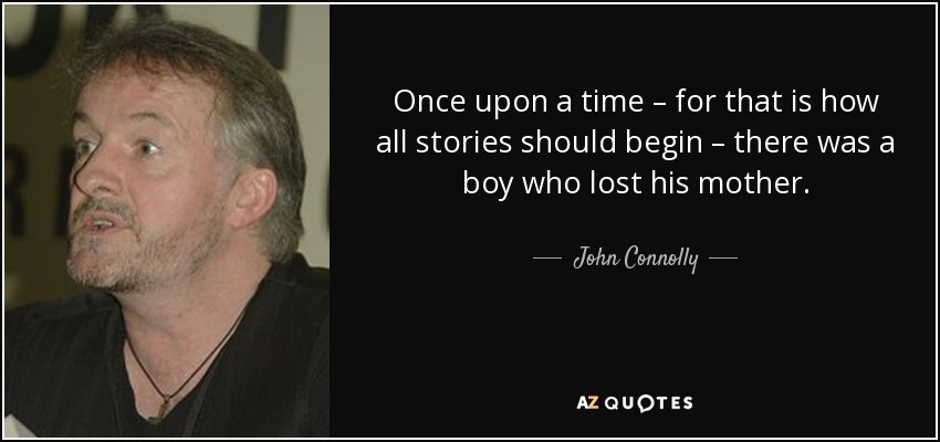 Once upon a time – for that is how all stories should begin – there was a boy who lost his mother. - John Connolly