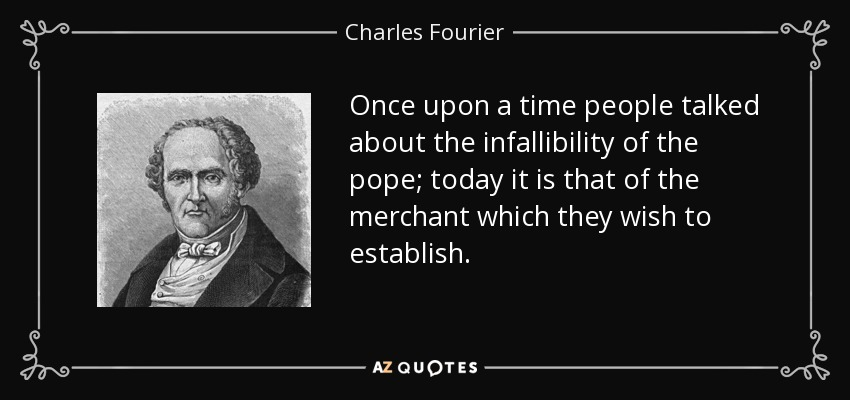 Once upon a time people talked about the infallibility of the pope; today it is that of the merchant which they wish to establish. - Charles Fourier