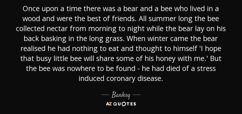 Once upon a time there was a bear and a bee who lived in a wood and were the best of friends. All summer long the bee collected nectar from morning to night while the bear lay on his back basking in the long grass. When winter came the bear realised he had nothing to eat and thought to himself 'I hope that busy little bee will share some of his honey with me.' But the bee was nowhere to be found - he had died of a stress induced coronary disease. - Banksy