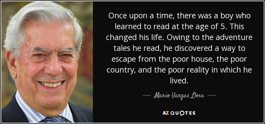 Once upon a time, there was a boy who learned to read at the age of 5. This changed his life. Owing to the adventure tales he read, he discovered a way to escape from the poor house, the poor country, and the poor reality in which he lived. - Mario Vargas Llosa