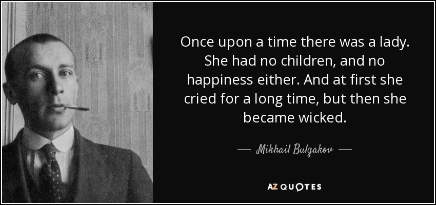 Once upon a time there was a lady. She had no children, and no happiness either. And at first she cried for a long time, but then she became wicked. - Mikhail Bulgakov