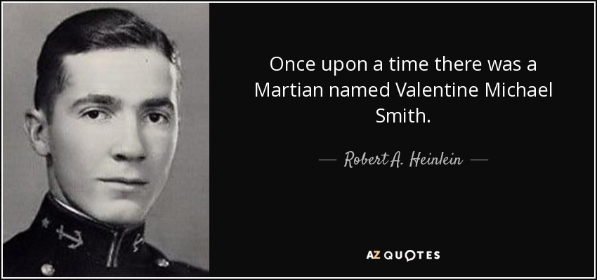 Once upon a time there was a Martian named Valentine Michael Smith. - Robert A. Heinlein