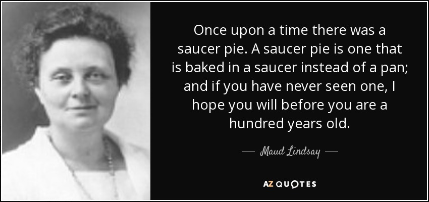 Once upon a time there was a saucer pie. A saucer pie is one that is baked in a saucer instead of a pan; and if you have never seen one, I hope you will before you are a hundred years old. - Maud Lindsay