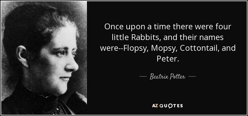 Once upon a time there were four little Rabbits, and their names were--Flopsy, Mopsy, Cottontail, and Peter. - Beatrix Potter