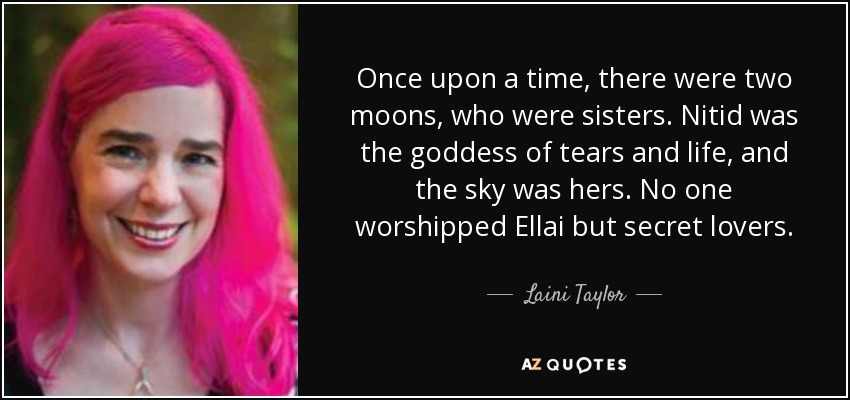 Once upon a time, there were two moons, who were sisters. Nitid was the goddess of tears and life, and the sky was hers. No one worshipped Ellai but secret lovers. - Laini Taylor