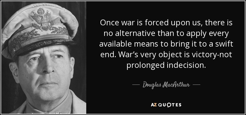 Once war is forced upon us, there is no alternative than to apply every available means to bring it to a swift end. War's very object is victory-not prolonged indecision. - Douglas MacArthur