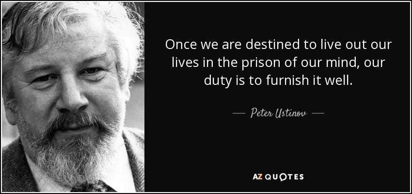 Once we are destined to live out our lives in the prison of our mind, our duty is to furnish it well. - Peter Ustinov