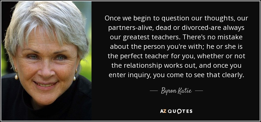 Once we begin to question our thoughts, our partners-alive, dead or divorced-are always our greatest teachers. There's no mistake about the person you're with; he or she is the perfect teacher for you, whether or not the relationship works out, and once you enter inquiry, you come to see that clearly. - Byron Katie