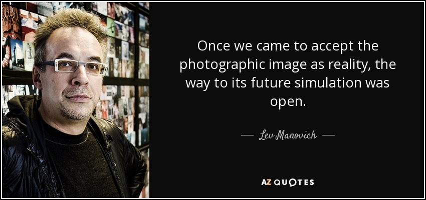 Once we came to accept the photographic image as reality, the way to its future simulation was open. - Lev Manovich