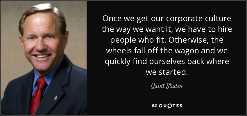 Once we get our corporate culture the way we want it, we have to hire people who fit. Otherwise, the wheels fall off the wagon and we quickly find ourselves back where we started. - Quint Studer