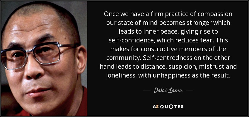 Once we have a firm practice of compassion our state of mind becomes stronger which leads to inner peace, giving rise to self-confidence, which reduces fear. This makes for constructive members of the community. Self-centredness on the other hand leads to distance, suspicion, mistrust and loneliness, with unhappiness as the result. - Dalai Lama