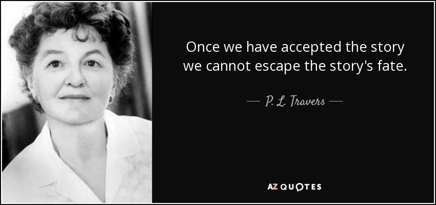 Once we have accepted the story we cannot escape the story's fate. - P. L. Travers