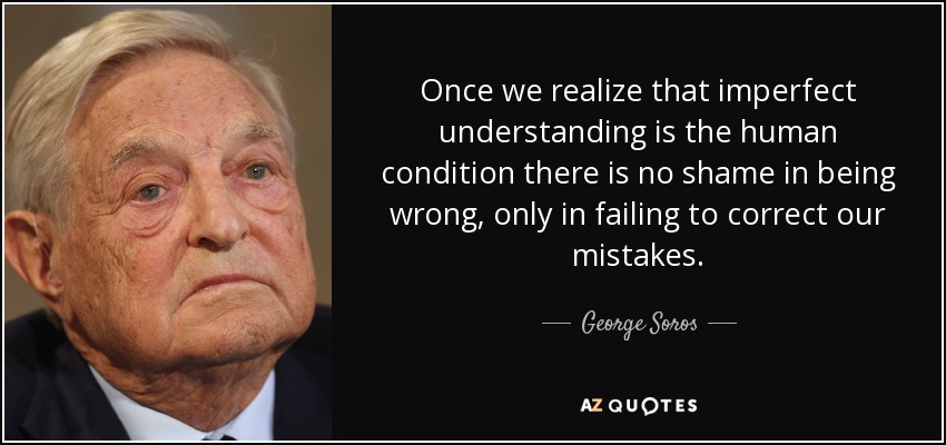 Once we realize that imperfect understanding is the human condition there is no shame in being wrong, only in failing to correct our mistakes. - George Soros