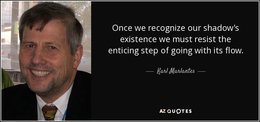 Once we recognize our shadow's existence we must resist the enticing step of going with its flow. - Karl Marlantes