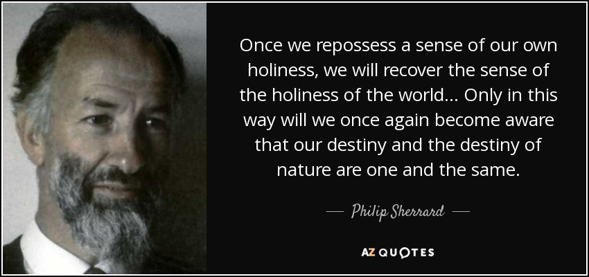 Once we repossess a sense of our own holiness, we will recover the sense of the holiness of the world... Only in this way will we once again become aware that our destiny and the destiny of nature are one and the same. - Philip Sherrard