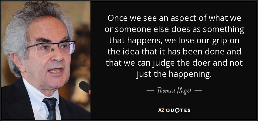 Once we see an aspect of what we or someone else does as something that happens, we lose our grip on the idea that it has been done and that we can judge the doer and not just the happening. - Thomas Nagel