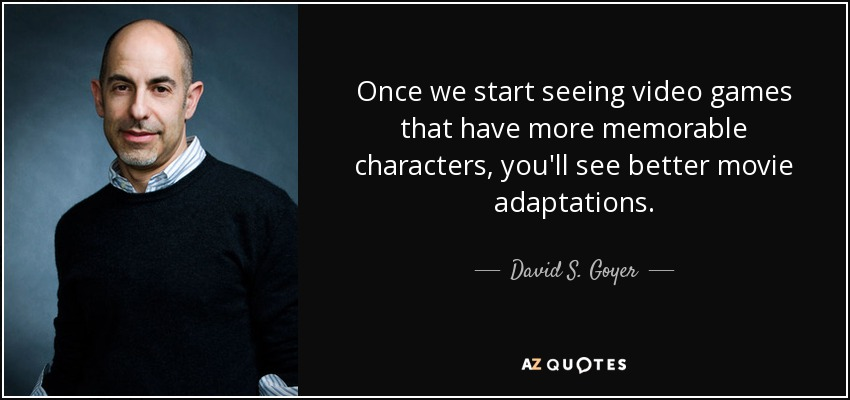 Once we start seeing video games that have more memorable characters, you'll see better movie adaptations. - David S. Goyer