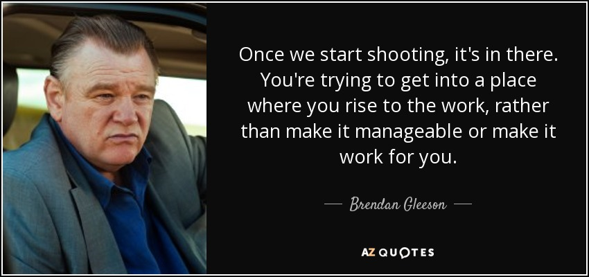 Once we start shooting, it's in there. You're trying to get into a place where you rise to the work, rather than make it manageable or make it work for you. - Brendan Gleeson