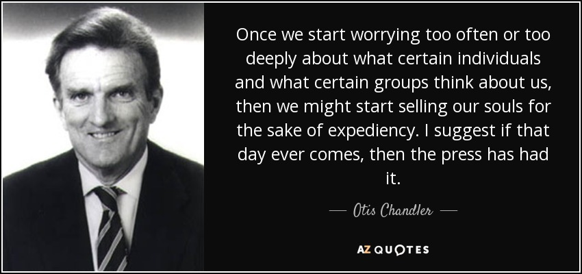 Once we start worrying too often or too deeply about what certain individuals and what certain groups think about us, then we might start selling our souls for the sake of expediency. I suggest if that day ever comes, then the press has had it. - Otis Chandler