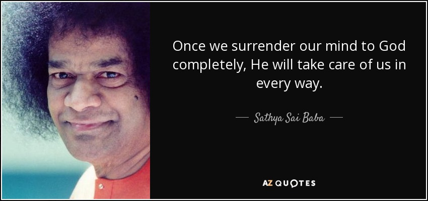 Once we surrender our mind to God completely, He will take care of us in every way. - Sathya Sai Baba