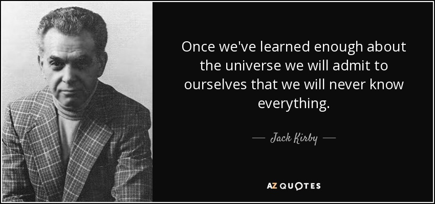 Once we've learned enough about the universe we will admit to ourselves that we will never know everything. - Jack Kirby