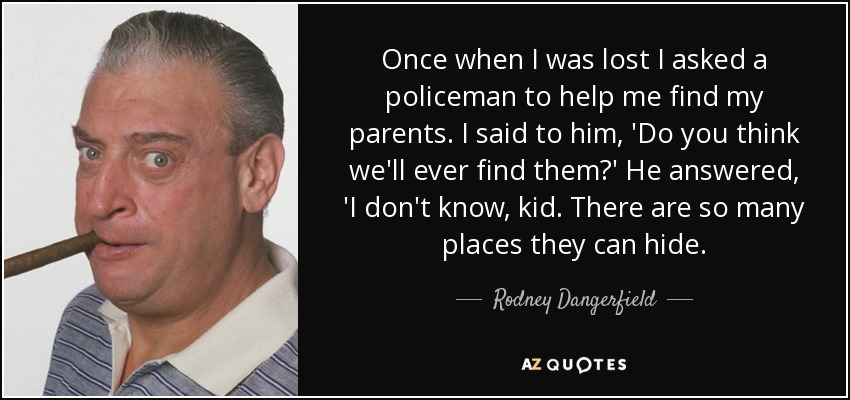 Once when I was lost I asked a policeman to help me find my parents. I said to him, 'Do you think we'll ever find them?' He answered, 'I don't know, kid. There are so many places they can hide. - Rodney Dangerfield