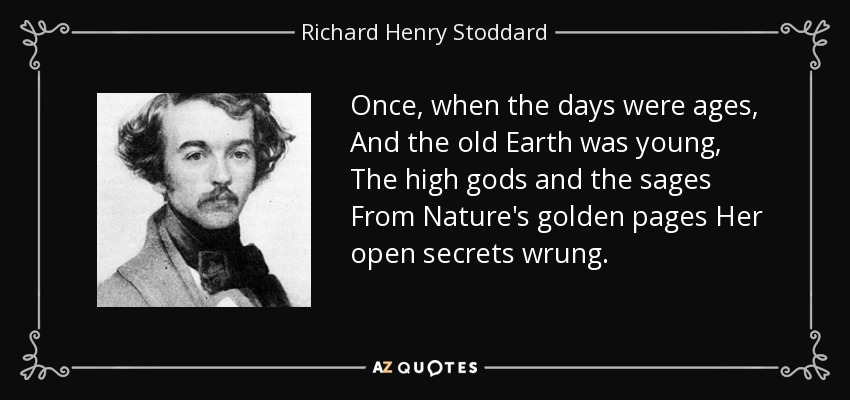 Once, when the days were ages, And the old Earth was young, The high gods and the sages From Nature's golden pages Her open secrets wrung. - Richard Henry Stoddard