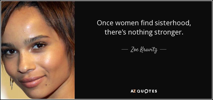 Once women find sisterhood, there's nothing stronger. - Zoe Kravitz