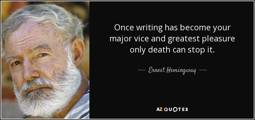 Once writing has become your major vice and greatest pleasure only death can stop it. - Ernest Hemingway