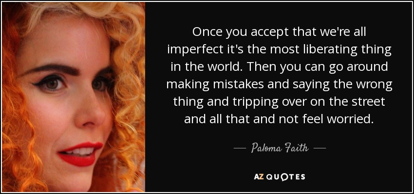 Once you accept that we're all imperfect it's the most liberating thing in the world. Then you can go around making mistakes and saying the wrong thing and tripping over on the street and all that and not feel worried. - Paloma Faith