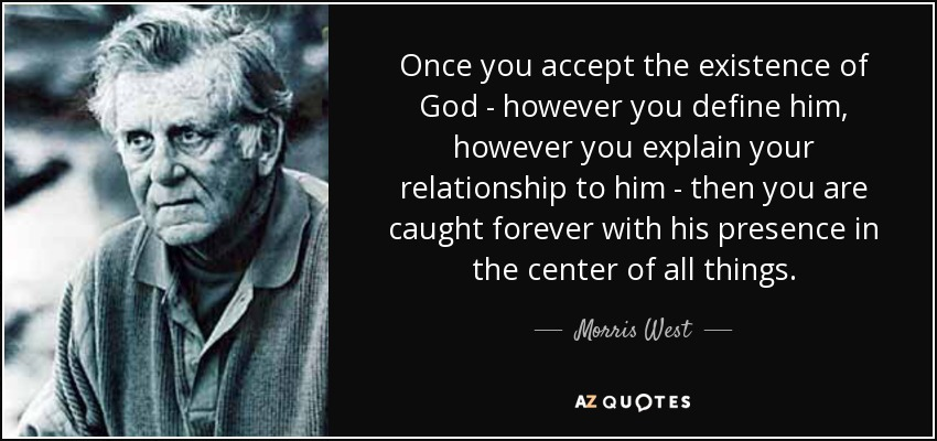 Once you accept the existence of God - however you define him, however you explain your relationship to him - then you are caught forever with his presence in the center of all things. - Morris West