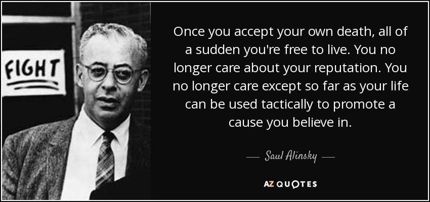 Once you accept your own death, all of a sudden you're free to live. You no longer care about your reputation. You no longer care except so far as your life can be used tactically to promote a cause you believe in. - Saul Alinsky