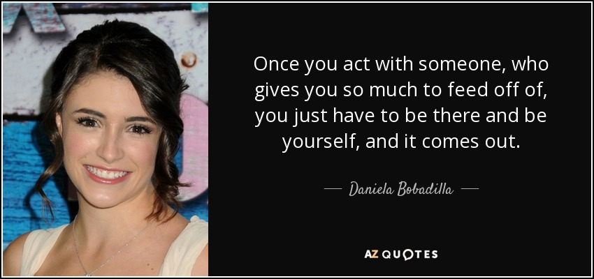 Once you act with someone, who gives you so much to feed off of, you just have to be there and be yourself, and it comes out. - Daniela Bobadilla