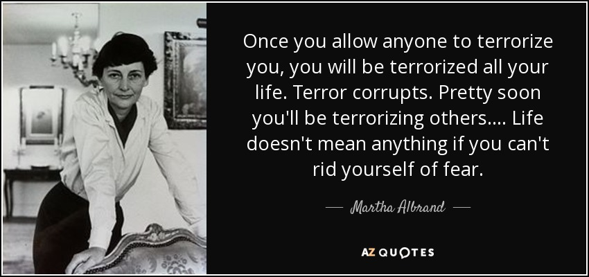 Once you allow anyone to terrorize you, you will be terrorized all your life. Terror corrupts. Pretty soon you'll be terrorizing others. ... Life doesn't mean anything if you can't rid yourself of fear. - Martha Albrand