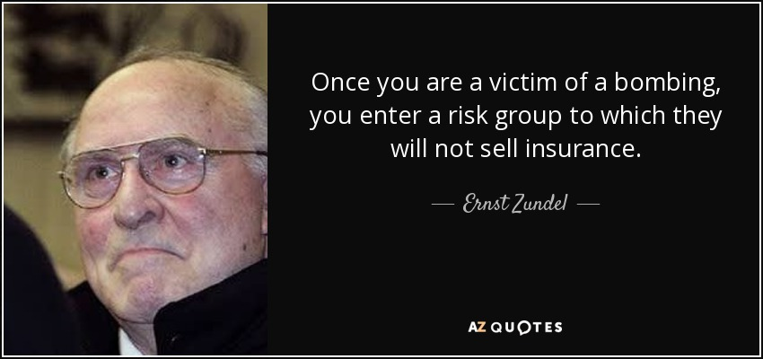 Once you are a victim of a bombing, you enter a risk group to which they will not sell insurance. - Ernst Zundel