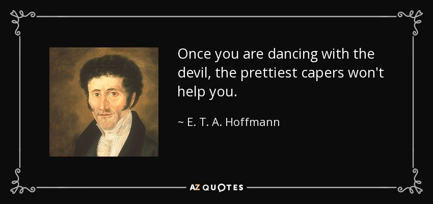 Once you are dancing with the devil, the prettiest capers won't help you. - E. T. A. Hoffmann