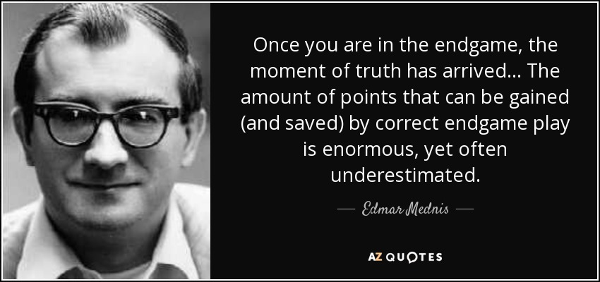 Once you are in the endgame, the moment of truth has arrived... The amount of points that can be gained (and saved) by correct endgame play is enormous, yet often underestimated. - Edmar Mednis