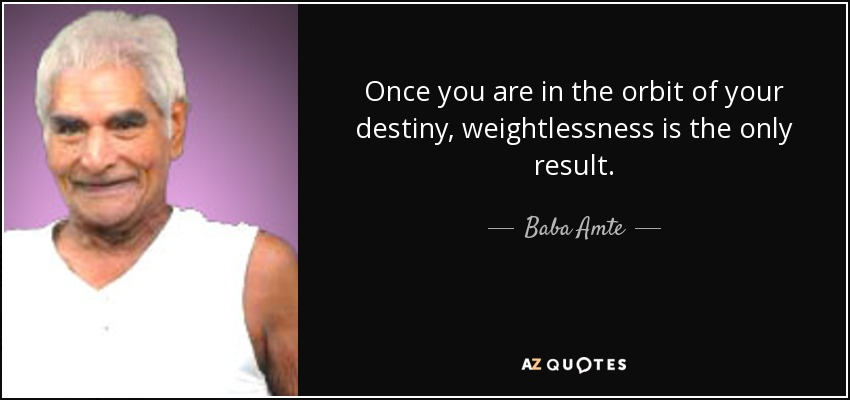 Once you are in the orbit of your destiny, weightlessness is the only result. - Baba Amte