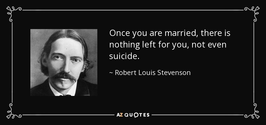 Once you are married, there is nothing left for you, not even suicide. - Robert Louis Stevenson