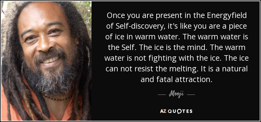 Once you are present in the Energyfield of Self-discovery, it's like you are a piece of ice in warm water. The warm water is the Self. The ice is the mind. The warm water is not fighting with the ice. The ice can not resist the melting. It is a natural and fatal attraction. - Mooji