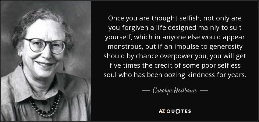 Once you are thought selfish, not only are you forgiven a life designed mainly to suit yourself, which in anyone else would appear monstrous, but if an impulse to generosity should by chance overpower you, you will get five times the credit of some poor selfless soul who has been oozing kindness for years. - Carolyn Heilbrun